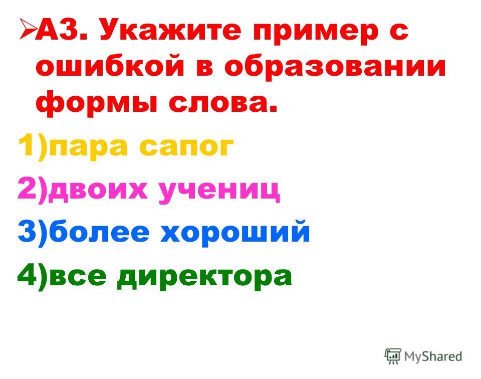А3. Укажите пример с ошибкой в образовании формы слова. 1)пара сапог 2)двоих учениц 3)более хороший 4)все директора