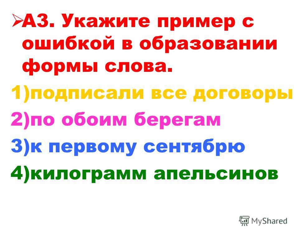 А3. Укажите пример с ошибкой в образовании формы слова. 1)подписали все договоры 2)по обоим берегам 3)к первому сентябрю 4)килограмм апельсинов