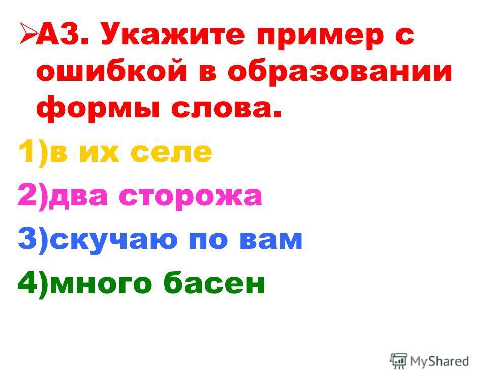 А3. Укажите пример с ошибкой в образовании формы слова. 1)в их селе 2)два сторожа 3)скучаю по вам 4)много басен