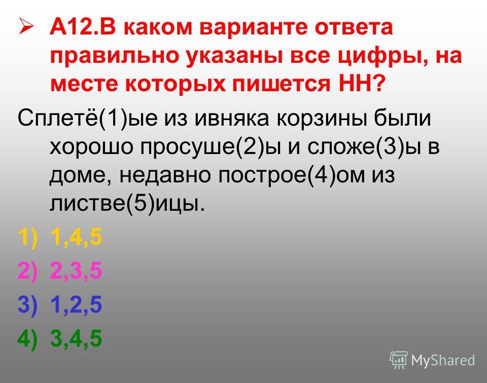 А12. В каком варианте ответа правильно указаны все цифры, на месте которых пишется НН? Сплетё(1)ые из ивняка корзины были хорошо просуше(2)ы и сложе(3)ы в доме, недавно построе(4)ом из листве(5)ицы. 1)1,4,5 2)2,3,5 3)1,2,5 4)3,4,5
