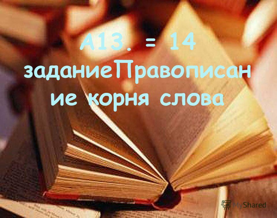 А13. = 14 задание Правописан ие корня слова