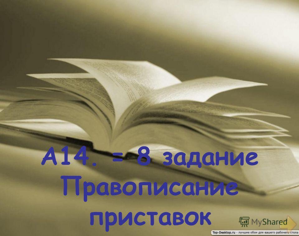 А14. = 8 задание Правописание приставок