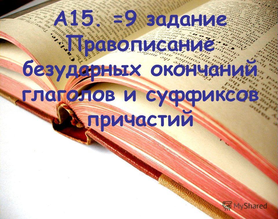 А15. =9 задание Правописание безударных окончаний глаголов и суффиксов причастий