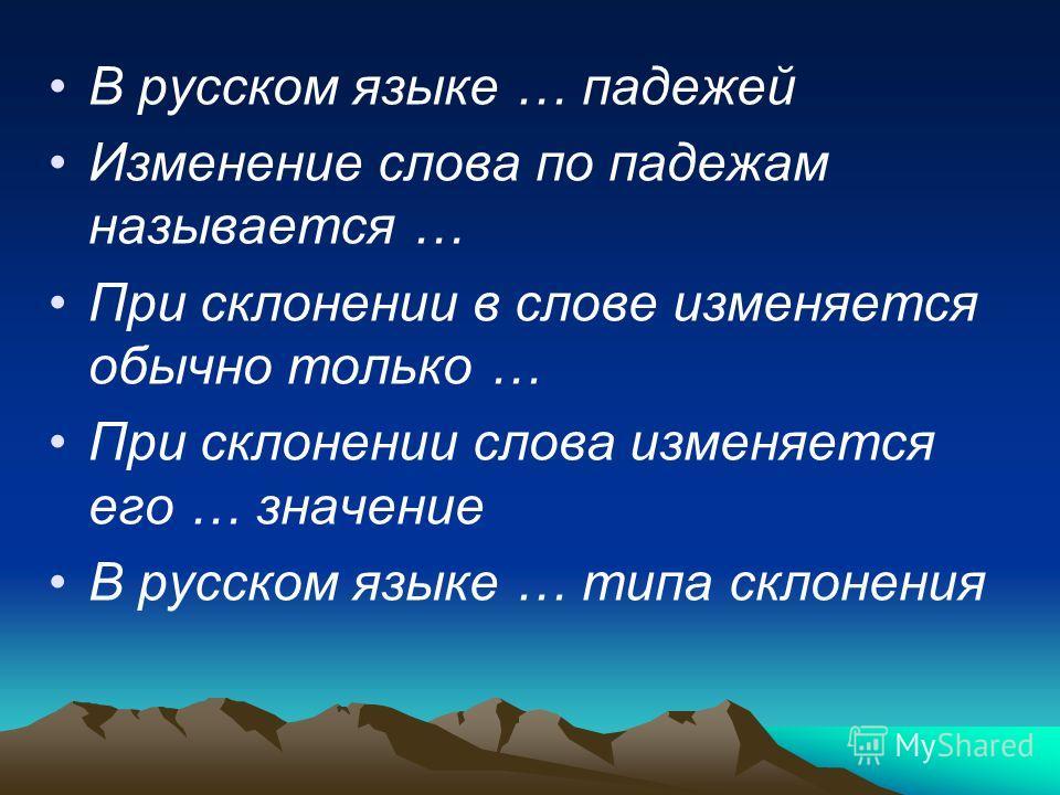 В русском языке … падежей Изменение слова по падежам называется … При склонении в слове изменяется обычно только … При склонении слова изменяется его … значение В русском языке … типа склонения