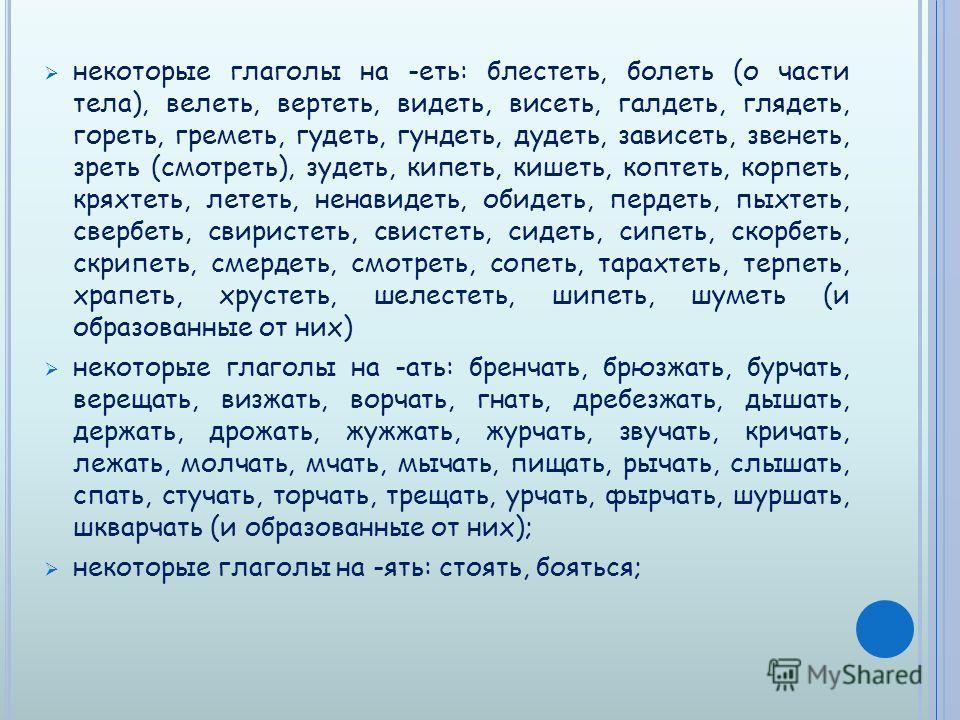 некоторые глаголы на -еть: блестеть, болеть (о части тела), велеть, вертеть, видеть, висеть, галдеть, глядеть, гореть, греметь, гудеть, гундеть, дудеть, зависеть, звенеть, зреть (смотреть), зудеть, кипеть, кишеть, коптеть, корпеть, кряхтеть, лететь,