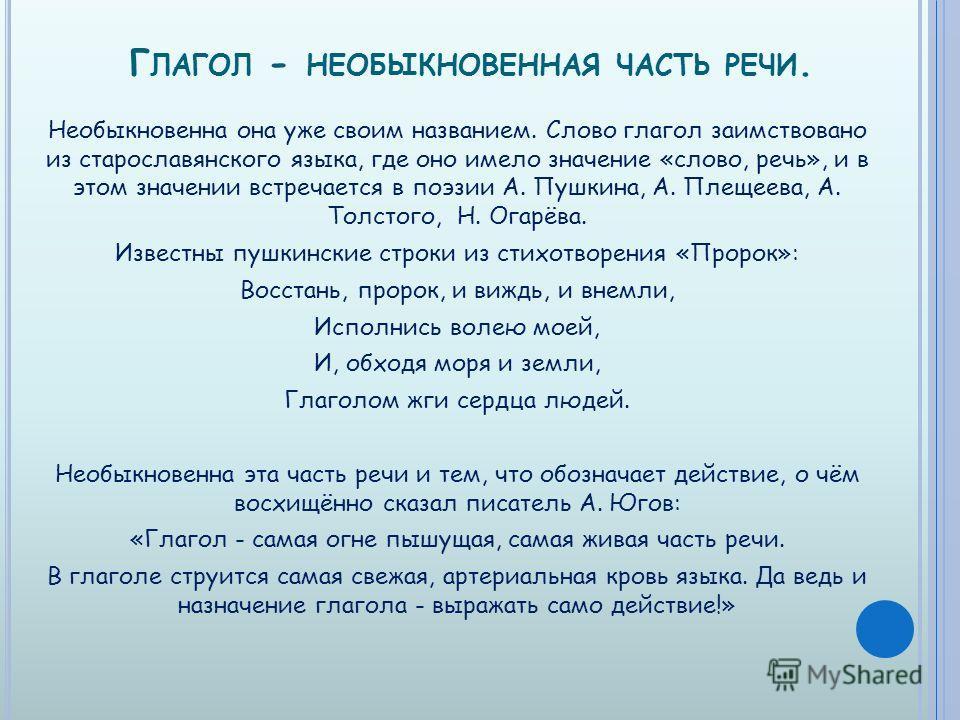 Г ЛАГОЛ - НЕОБЫКНОВЕННАЯ ЧАСТЬ РЕЧИ. Необыкновенна она уже своим названием. Слово глагол заимствовано из старославянского языка, где оно имело значение «слово, речь», и в этом значении встречается в поэзии А. Пушкина, А. Плещеева, А. Толстого, Н. Ога