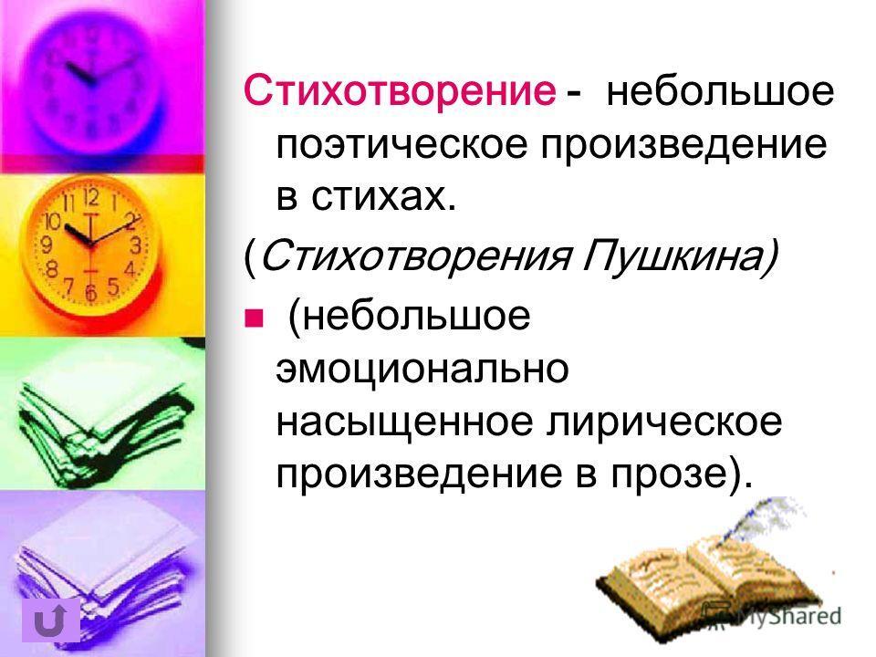 Стихотворение - небольшое поэтическое произведение в стихах. (Стихотворения Пушкина) (небольшое эмоционально насыщенное лирическое произведение в прозе).
