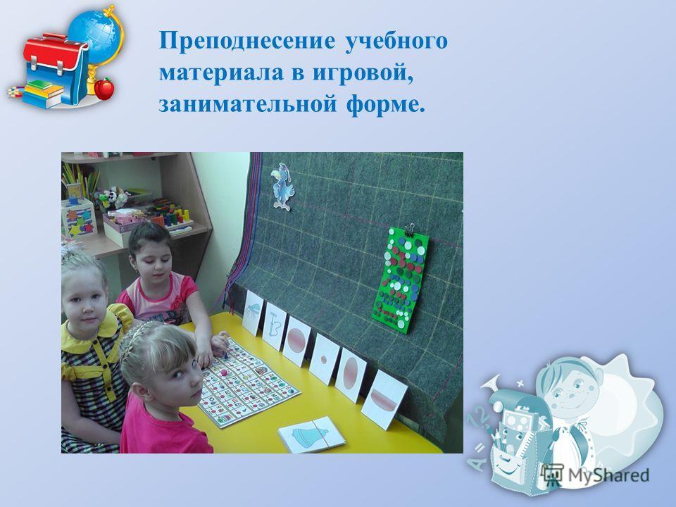 Преподнесение учебного материала в игровой, занимательной форме.