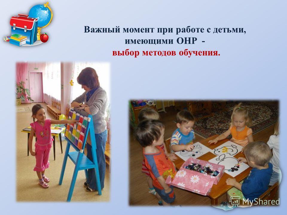 Важный момент при работе с детьми, имеющими ОНР - выбор методов обучения.
