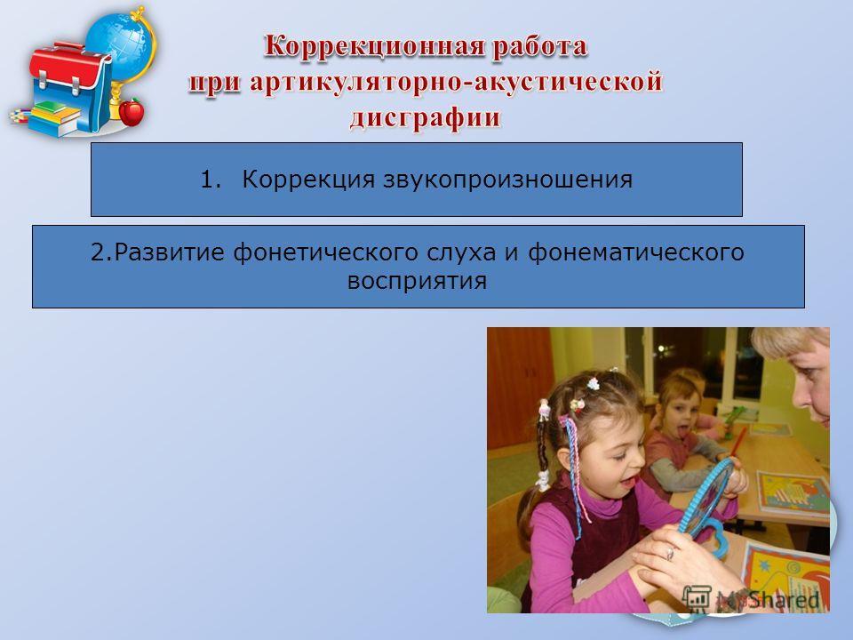 1. Коррекция звукопроизношения 2. Развитие фонетического слуха и фонематического восприятия