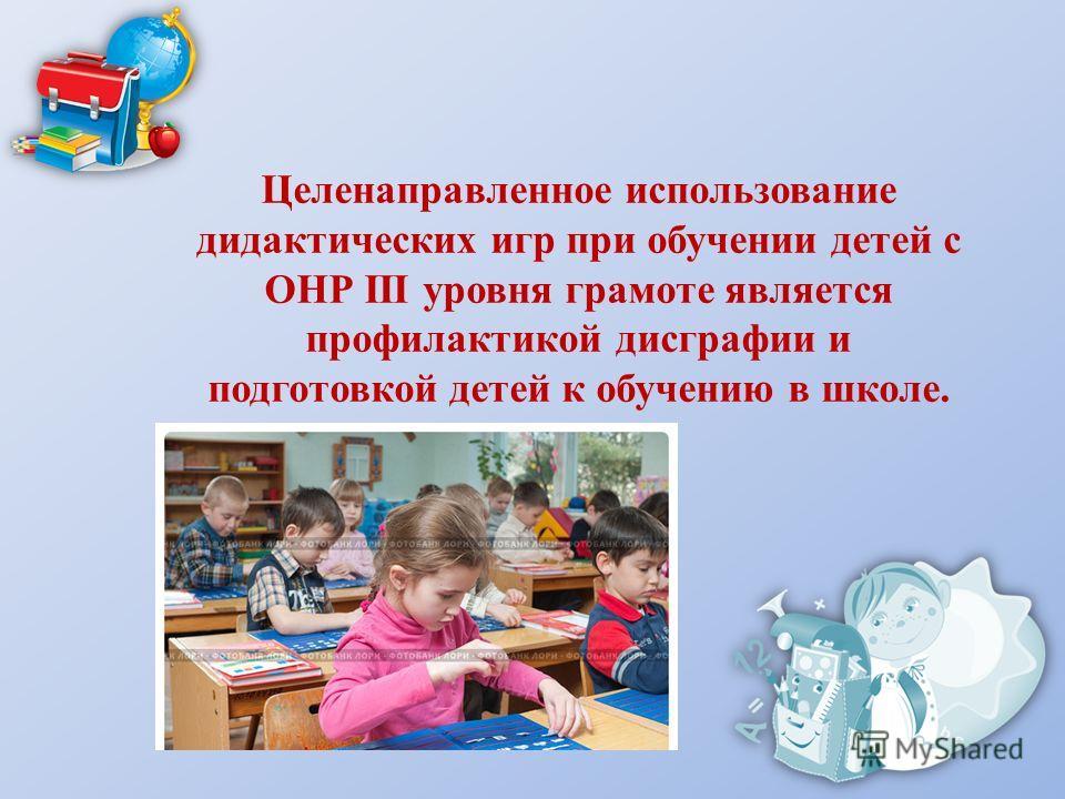 Целенаправленное использование дидактических игр при обучении детей с ОНР III уровня грамоте является профилактикой дисграфии и подготовкой детей к обучению в школе.