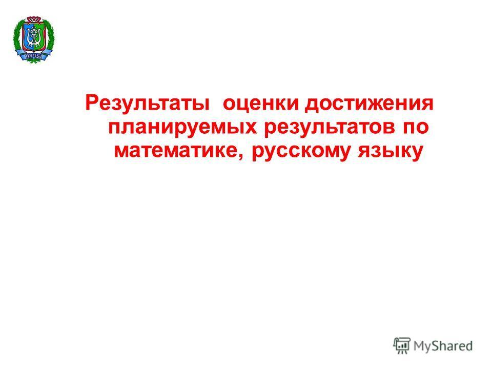 Результаты оценки достижения планируемых результатов по математике, русскому языку