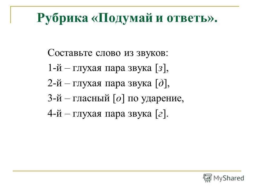 Рубрика «Подумай и ответь». Составьте слово из звуков: 1-й – глухая пара звука [з], 2-й – глухая пара звука [д], 3-й – гласный [о] по ударение, 4-й – глухая пара звука [г].