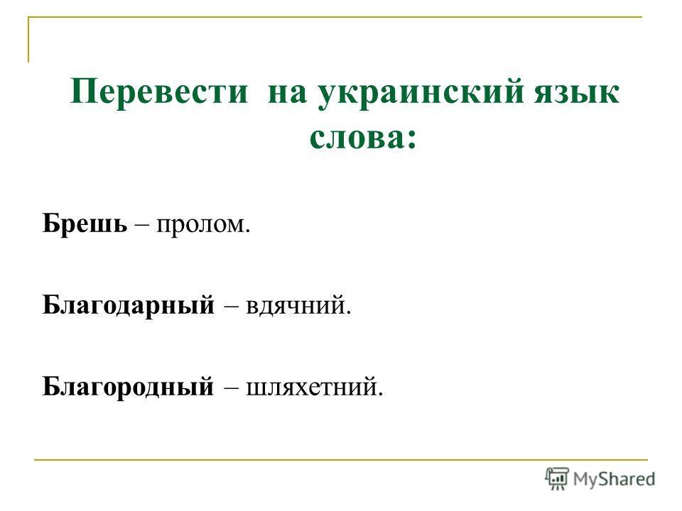 Перевести на украинский язык слова: Брешь – пролом. Благодарный – вдячний. Благородный – шляхетний.