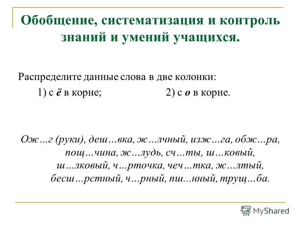 Обобщение, систематизация и контроль знаний и умений учащихся. Распределите данные слова в две колонки: 1) с ё в корне; 2) с о в корне. Ож…г (руки), деш…вка, ж…лчный, изж…га, обж…ра, пощ…чина, ж…лудь, сч…ты, ш…ковый, ш…лковый, ч…рточка, чеч…тка, ж…лт