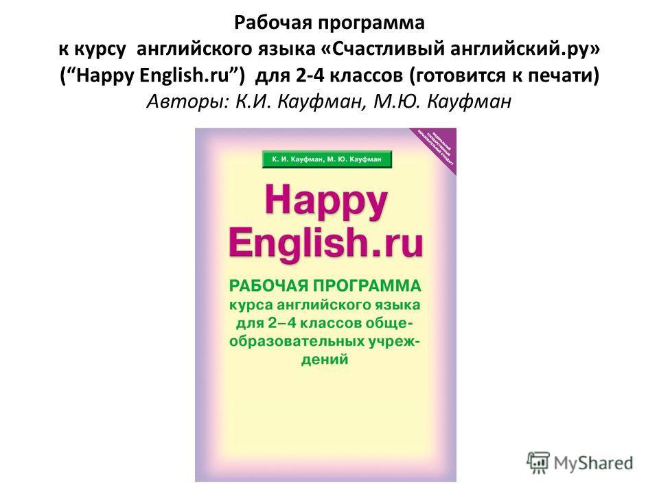 Рабочая программа к курсу английского языка «Счастливый английский.ру» (Happy English.ru) для 2-4 классов (готовится к печати) Авторы: К.И. Кауфман, М.Ю. Кауфман