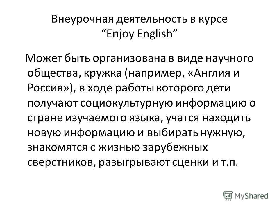 Внеурочная деятельность в курсе Enjoy English Может быть организована в виде научного общества, кружка (например, «Англия и Россия»), в ходе работы которого дети получают социокультурную информацию о стране изучаемого языка, учатся находить новую инф