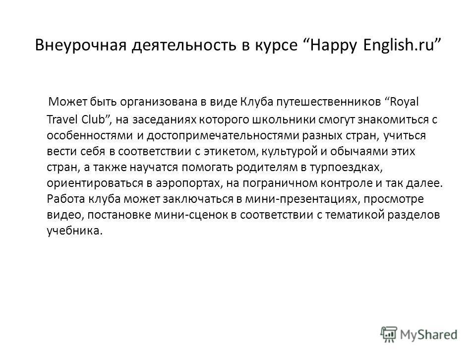 Внеурочная деятельность в курсе Happy English.ru Может быть организована в виде Клуба путешественников Royal Travel Club, на заседаниях которого школьники смогут знакомиться с особенностями и достопримечательностями разных стран, учиться вести себя в