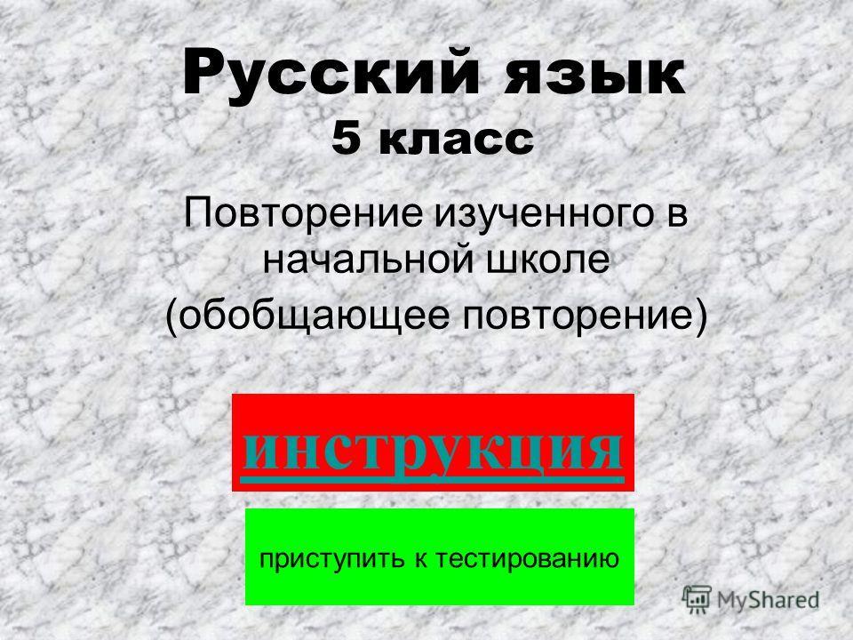 Русский язык 5 класс Повторение изученного в начальной школе (обобщающее повторение) приступить к тестированию инструкция