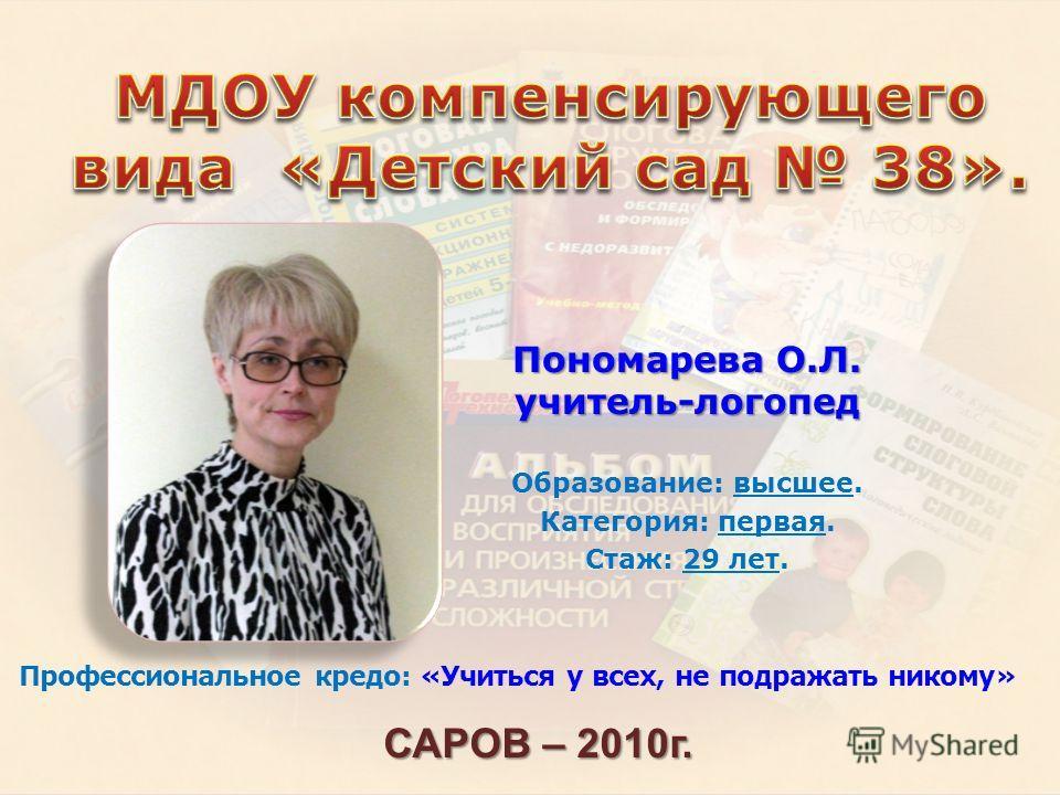 Пономарева О.Л. учитель-логопед Образование: высшее. Категория: первая. Стаж: 29 лет. САРОВ – 2010 г. Профессиональное кредо: «Учиться у всех, не подражать никому»