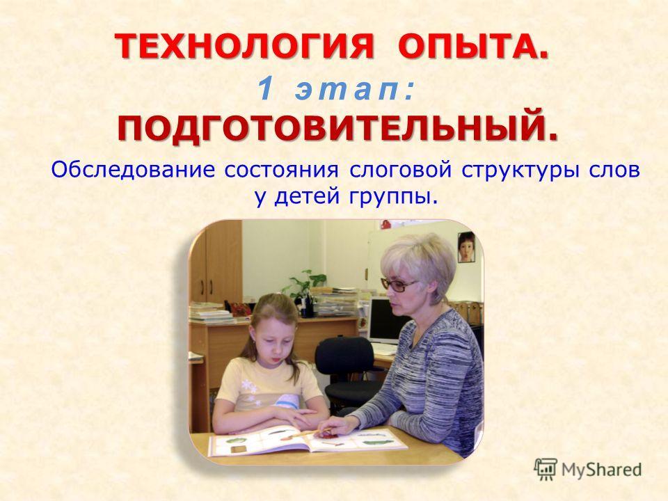ТЕХНОЛОГИЯОПЫТА. ТЕХНОЛОГИЯ ОПЫТА. Обследование состояния слоговой структуры слов у детей группы. 1 этап:ПОДГОТОВИТЕЛЬНЫЙ.
