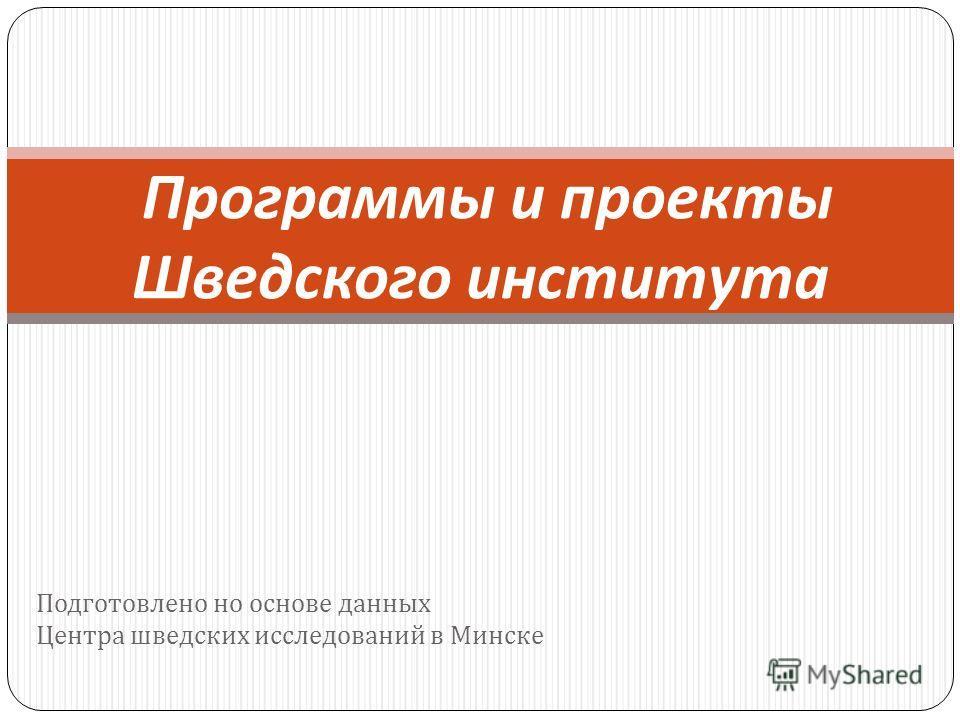 Подготовлено но основе данных Центра шведских исследований в Минске Программы и проекты Шведского института