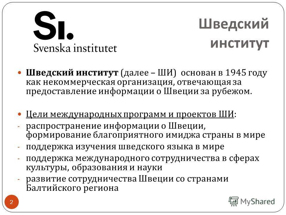 Шведский институт 2 Шведский институт ( далее – ШИ ) основан в 1945 году как некоммерческая организация, отвечающая за предоставление информации о Швеции за рубежом. Цели международных программ и проектов ШИ : - распространение информации о Швеции, ф