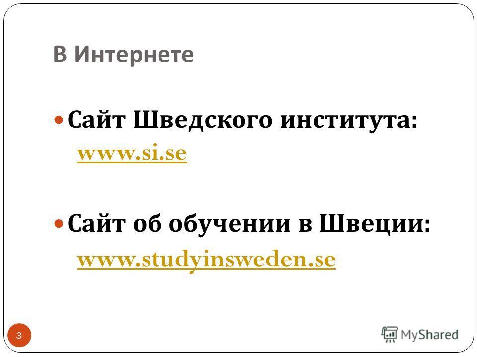 В Интернете 3 Сайт Шведского института : www.si.se Сайт об обучении в Швеции : www.studyinsweden.se