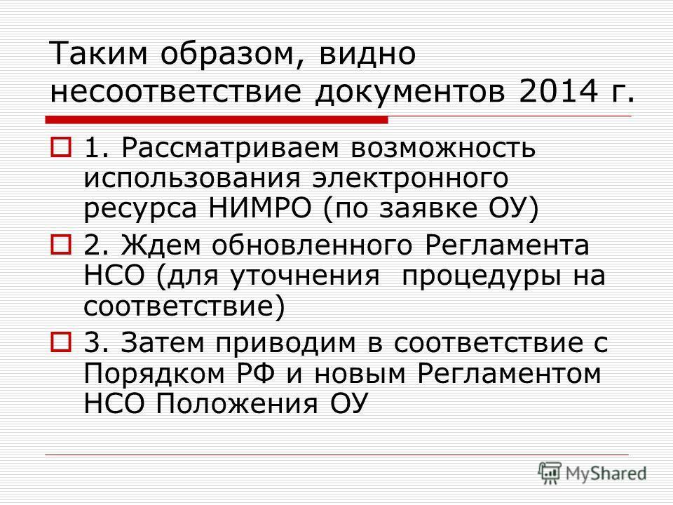 Таким образом, видно несоответствие документов 2014 г. 1. Рассматриваем возможность использования электронного ресурса НИМРО (по заявке ОУ) 2. Ждем обновленного Регламента НСО (для уточнения процедуры на соответствие) 3. Затем приводим в соответствие