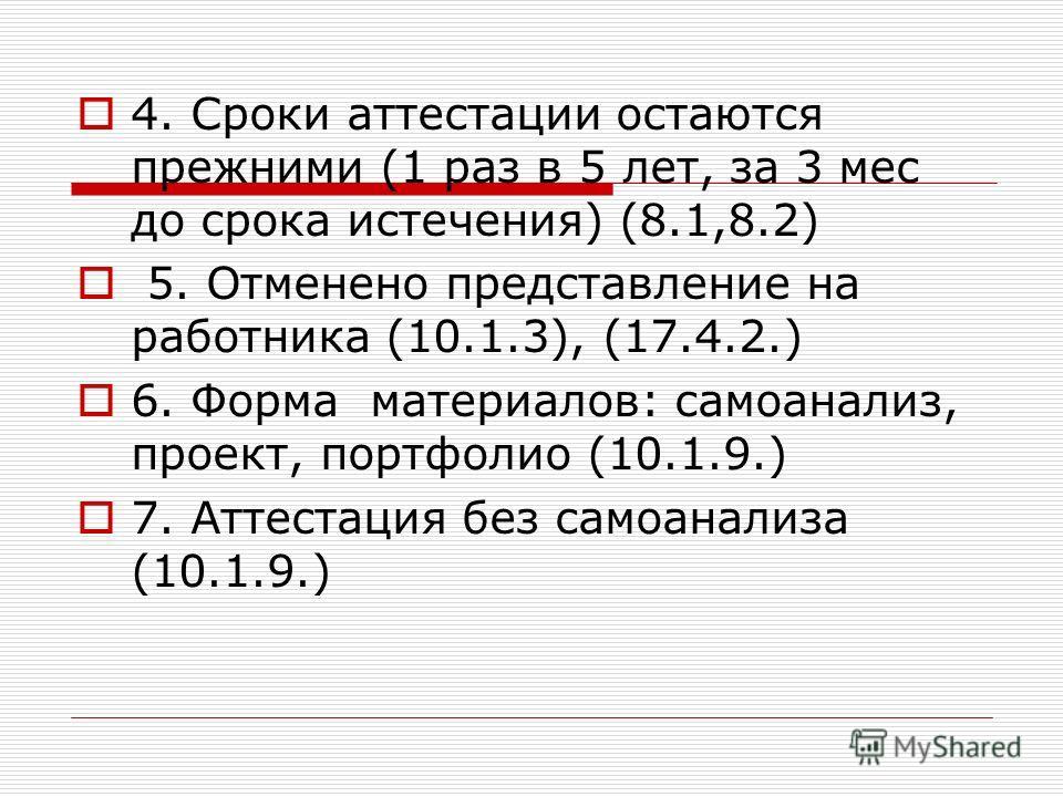 4. Сроки аттестации остаются прежними (1 раз в 5 лет, за 3 мес до срока истечения) (8.1,8.2) 5. Отменено представление на работника (10.1.3), (17.4.2.) 6. Форма материалов: самоанализ, проект, портфолио (10.1.9.) 7. Аттестация без самоанализа (10.1.9