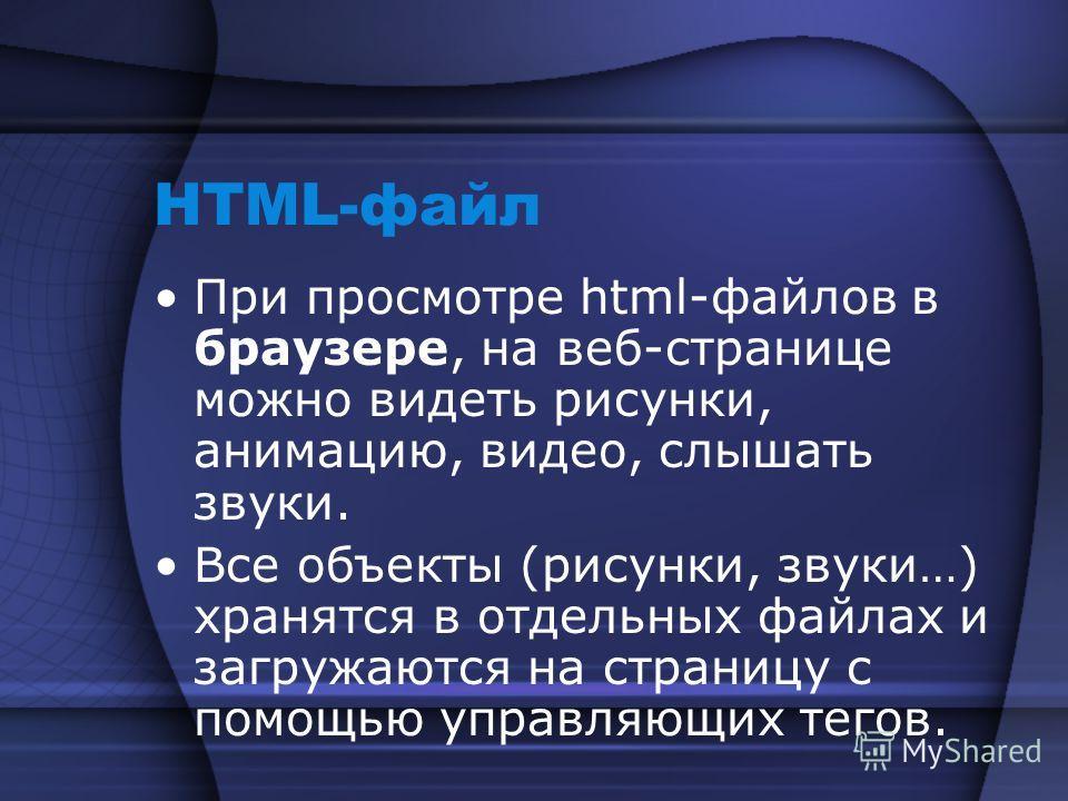 HTML-файл При просмотре html-файлов в браузере, на веб-странице можно видеть рисунки, анимацию, видео, слышать звуки. Все объекты (рисунки, звуки…) хранятся в отдельных файлах и загружаются на страницу с помощью управляющих тегов.
