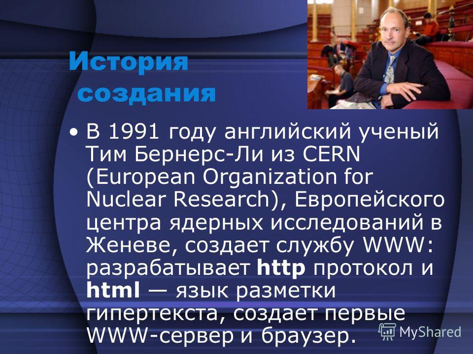 История создания В 1991 году английский ученый Тим Бернерс-Ли из CERN (European Organization for Nuclear Research), Европейского центра ядерных исследований в Женеве, создает службу WWW: разрабатывает http протокол и html язык разметки гипертекста, с