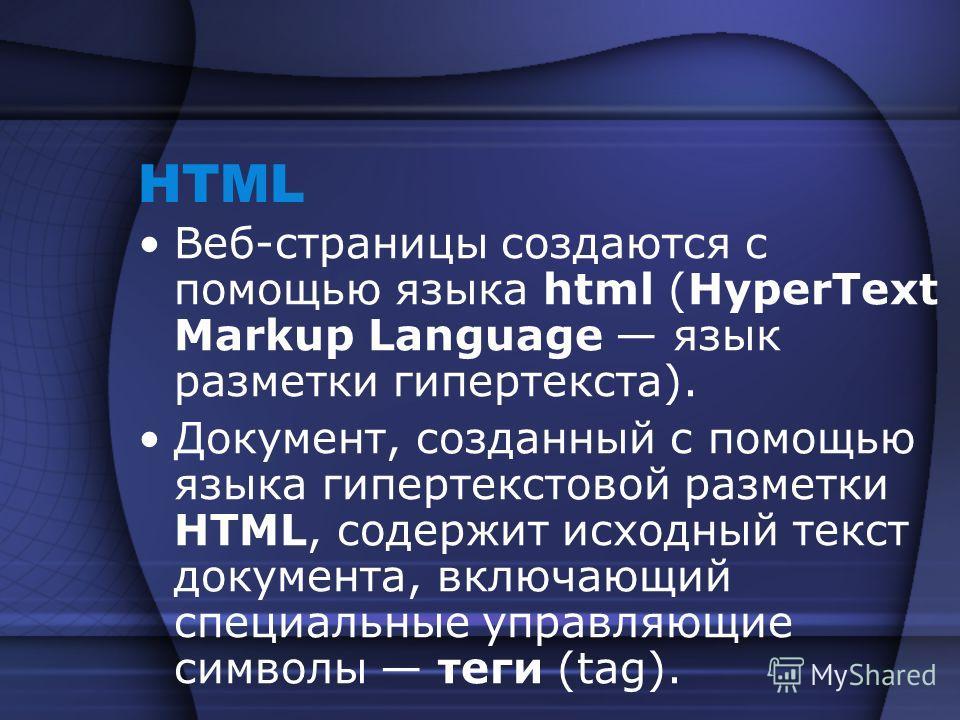 HTML Веб-страницы создаются с помощью языка html (HyperText Markup Language язык разметки гипертекста). Документ, созданный с помощью языка гипертекстовой разметки HTML, содержит исходный текст документа, включающий специальные управляющие символы те