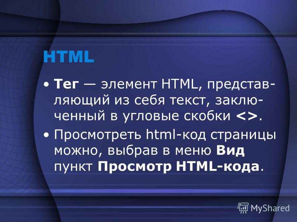 HTML Тег элемент HTML, представ- ляющий из себя текст, заклю- ченный в угловые скобки . Просмотреть html-код страницы можно, выбрав в меню Вид пункт Просмотр HTML-кода.