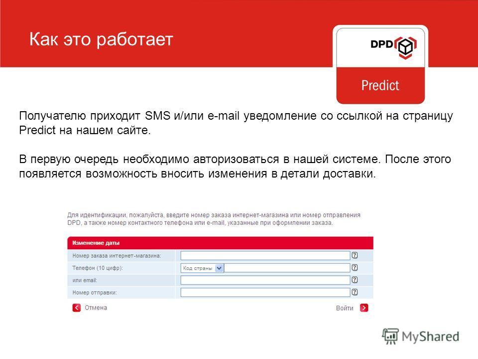 Как это работает Получателю приходит SMS и/или e-mail уведомление со ссылкой на страницу Predict на нашем сайте. В первую очередь необходимо авторизоваться в нашей системе. После этого появляется возможность вносить изменения в детали доставки.