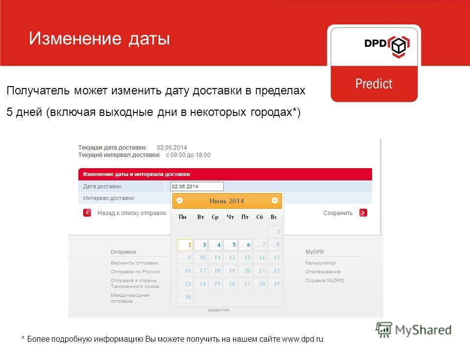 Изменение даты Получатель может изменить дату доставки в пределах 5 дней (включая выходные дни в некоторых городах*) * Более подробную информацию Вы можете получить на нашем сайте www.dpd.ru