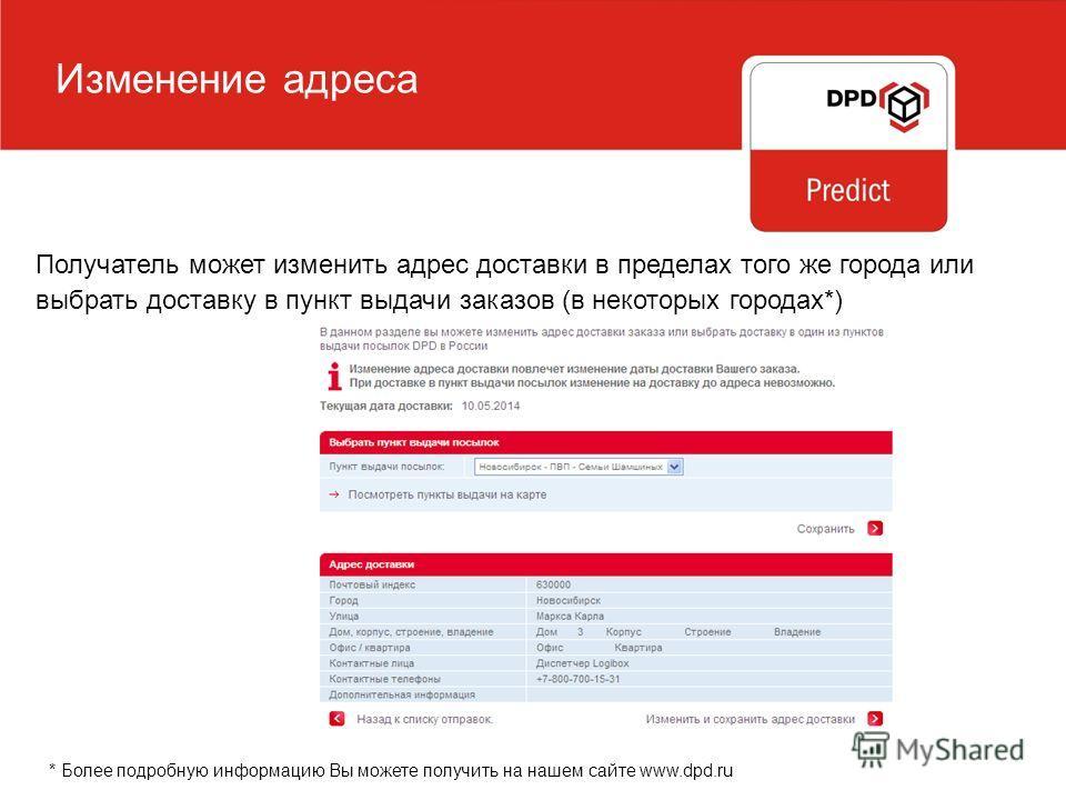 Изменение адреса Получатель может изменить адрес доставки в пределах того же города или выбрать доставку в пункт выдачи заказов (в некоторых городах*) * Более подробную информацию Вы можете получить на нашем сайте www.dpd.ru