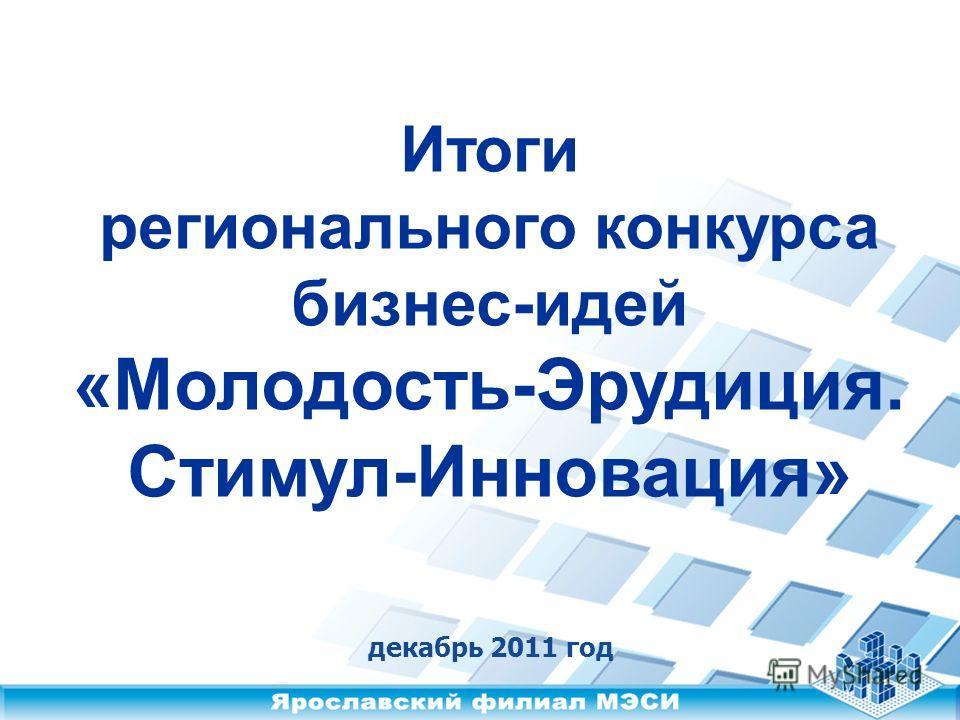 Итоги регионального конкурса бизнес-идей «Молодость-Эрудиция. Стимул-Инновация» декабрь 2011 год