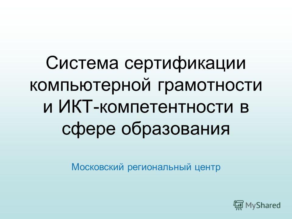 Система сертификации компьютерной грамотности и ИКТ-компетентности в сфере образования Московский региональный центр