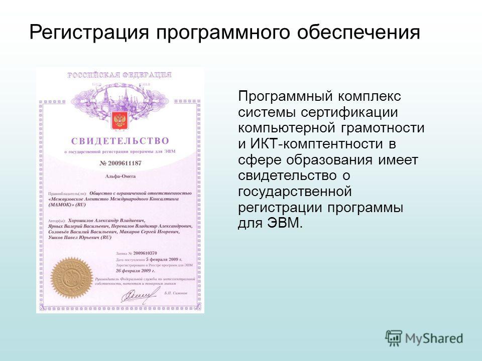 Программный комплекс системы сертификации компьютерной грамотности и ИКТ-комптентности в сфере образования имеет свидетельство о государственной регистрации программы для ЭВМ. Регистрация программного обеспечения