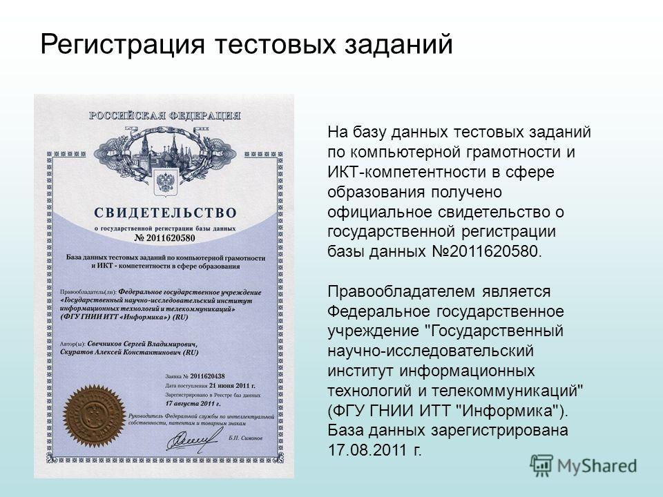На базу данных тестовых заданий по компьютерной грамотности и ИКТ-компетентности в сфере образования получено официальное свидетельство о государственной регистрации базы данных 2011620580. Правообладателем является Федеральное государственное учрежд