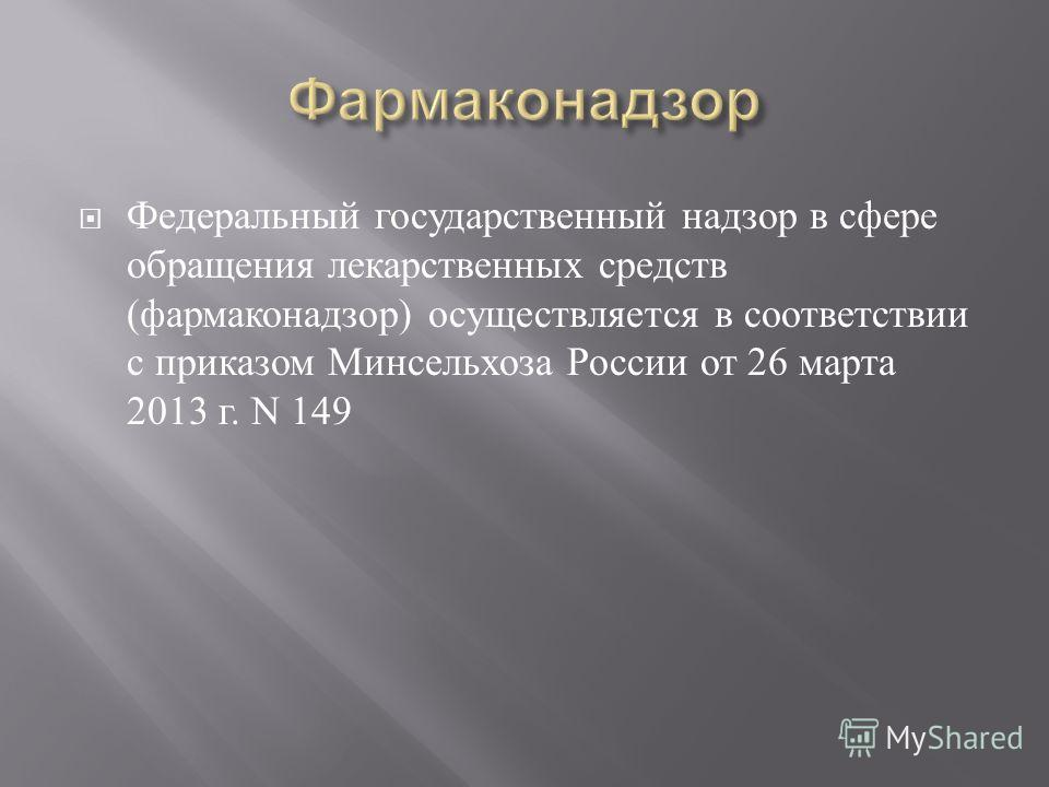 Федеральный государственный надзор в сфере обращения лекарственных средств ( фармаконадзор ) осуществляется в соответствии с приказом Минсельхоза России от 26 марта 2013 г. N 149