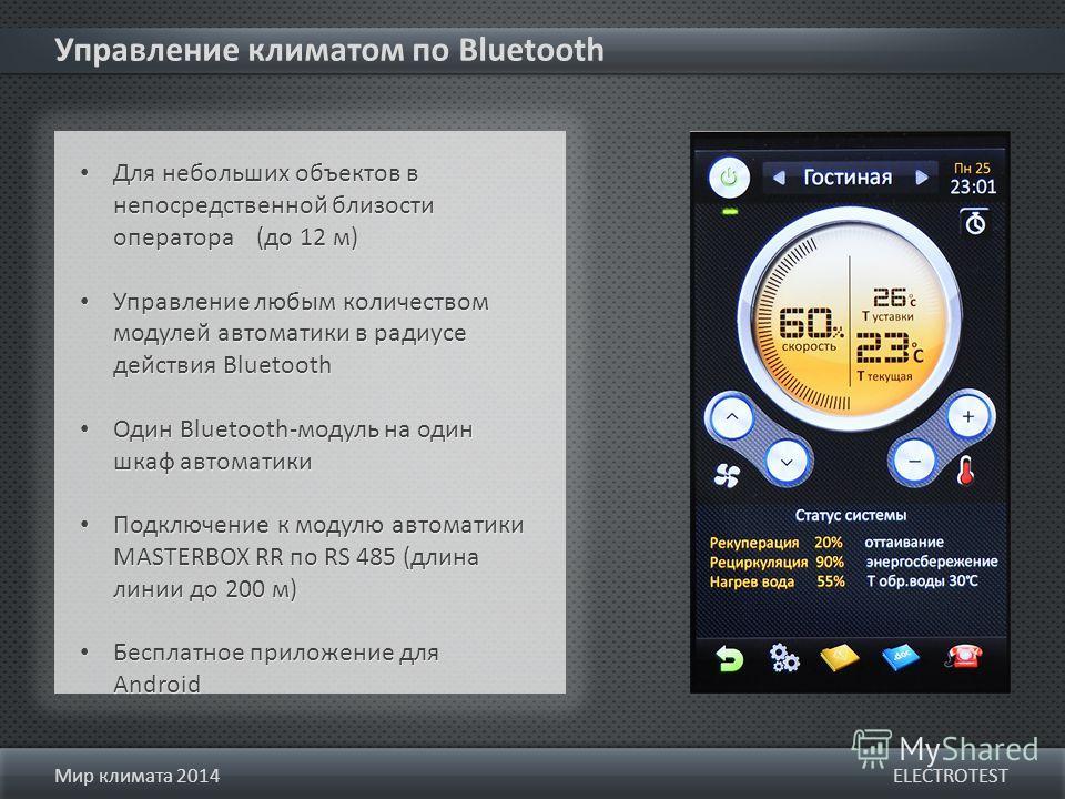 Управление климатом по Bluetooth ELECTROTESTМир климата 2014 Для небольших объектов в непосредственной близости оператора (до 12 м) Управление любым количеством модулей автоматики в радиусе действия Bluetooth Один Bluetooth-модуль на один шкаф автома