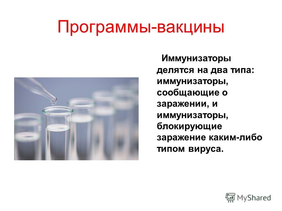 Программы-вакцины Иммунизаторы делятся на два типа: иммунизаторы, сообщающие о заражении, и иммунизаторы, блокирующие заражение каким-либо типом вируса.