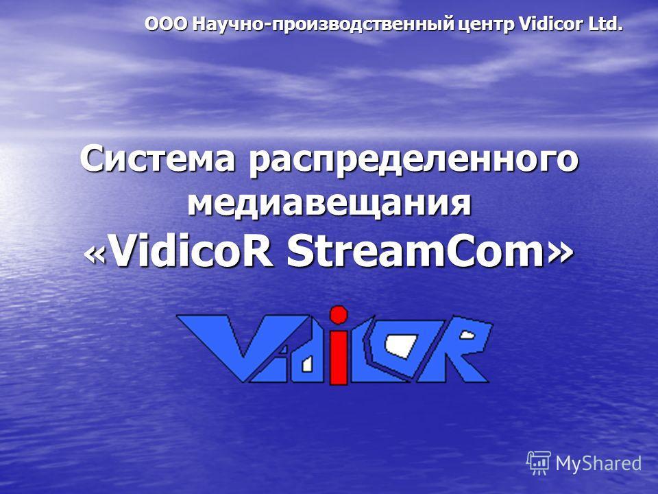 Система распределенного медиавещания « VidicoR StreamCom» ООО Научно-производственный центр Vidicor Ltd.