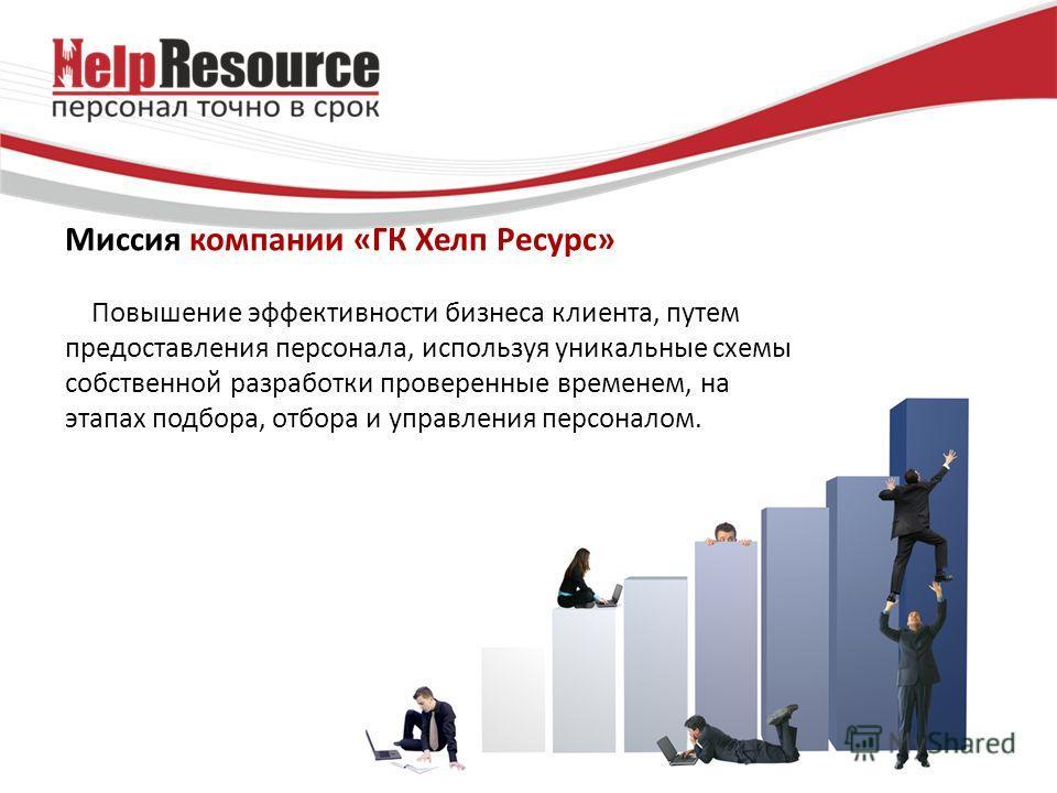 Миссия компании «ГК Хелп Ресурс» Повышение эффективности бизнеса клиента, путем предоставления персонала, используя уникальные схемы собственной разработки проверенные временем, на этапах подбора, отбора и управления персоналом.