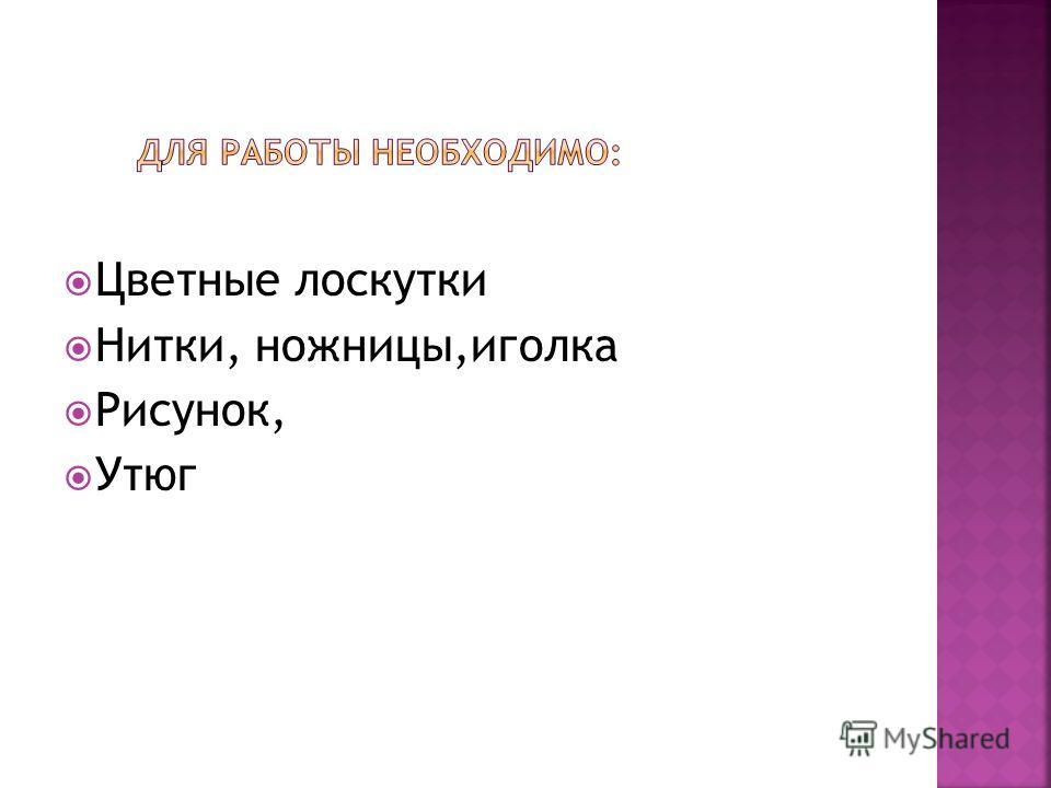 Цветные лоскутки Нитки, ножницы,иголка Рисунок, Утюг