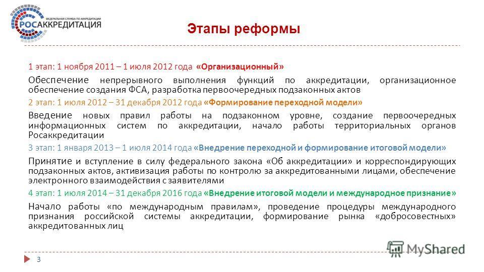 Этапы реформы 3 1 этап : 1 ноября 2011 – 1 июля 2012 года « Организационный » Обеспечение непрерывного выполнения функций по аккредитации, организационное обеспечение создания ФСА, разработка первоочередных подзаконных актов 2 этап : 1 июля 2012 – 31