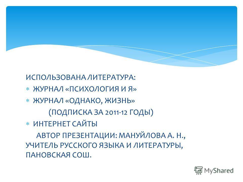 ИСПОЛЬЗОВАНА ЛИТЕРАТУРА: ЖУРНАЛ «ПСИХОЛОГИЯ И Я» ЖУРНАЛ «ОДНАКО, ЖИЗНЬ» (ПОДПИСКА ЗА 2011-12 ГОДЫ) ИНТЕРНЕТ САЙТЫ АВТОР ПРЕЗЕНТАЦИИ: МАНУЙЛОВА А. Н., УЧИТЕЛЬ РУССКОГО ЯЗЫКА И ЛИТЕРАТУРЫ, ПАНОВСКАЯ СОШ.