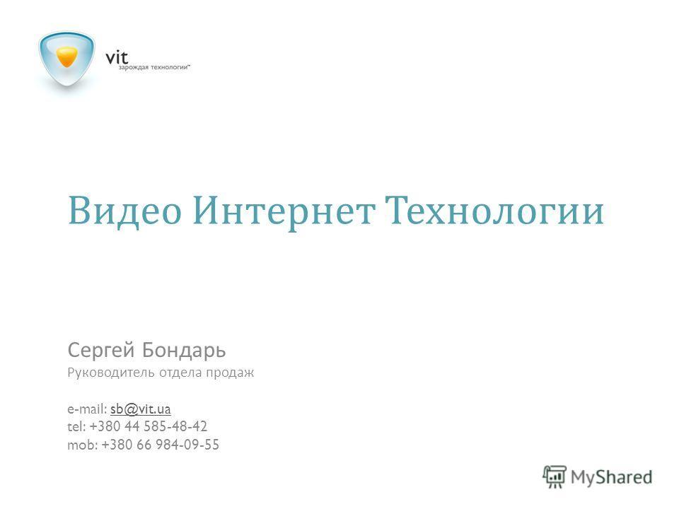 Видео Интернет Технологии Сергей Бондарь Руководитель отдела продаж e-mail: sb@vit.uasb@vit.ua tel: +380 44 585-48-42 mob: +380 66 984-09-55